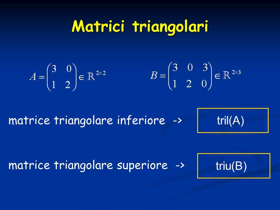 Matrici triangolari matrice triangolare inferiore -> tril(A) matrice triangolare superiore -> triu(B)