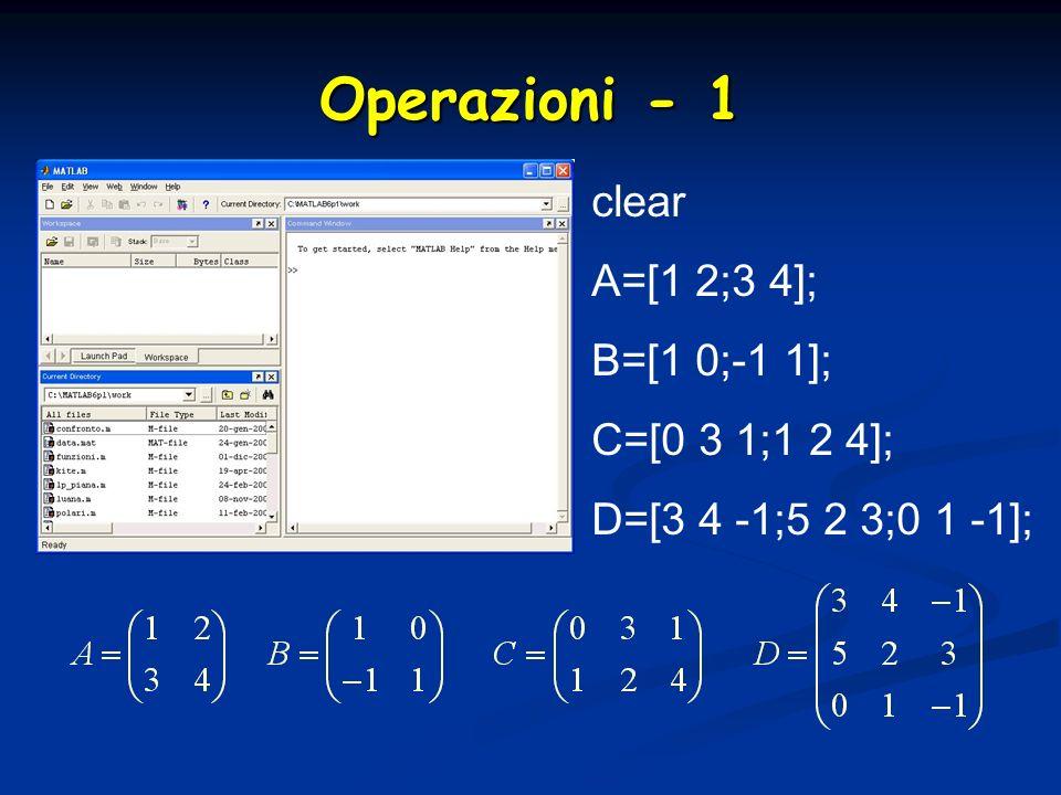 Operazioni - 1 clear A=[1 2;3 4]; B=[1 0;-1 1]; C=[0 3 1;1 2 4]; D=[3 4 -1;5 2 3;0 1 -1];