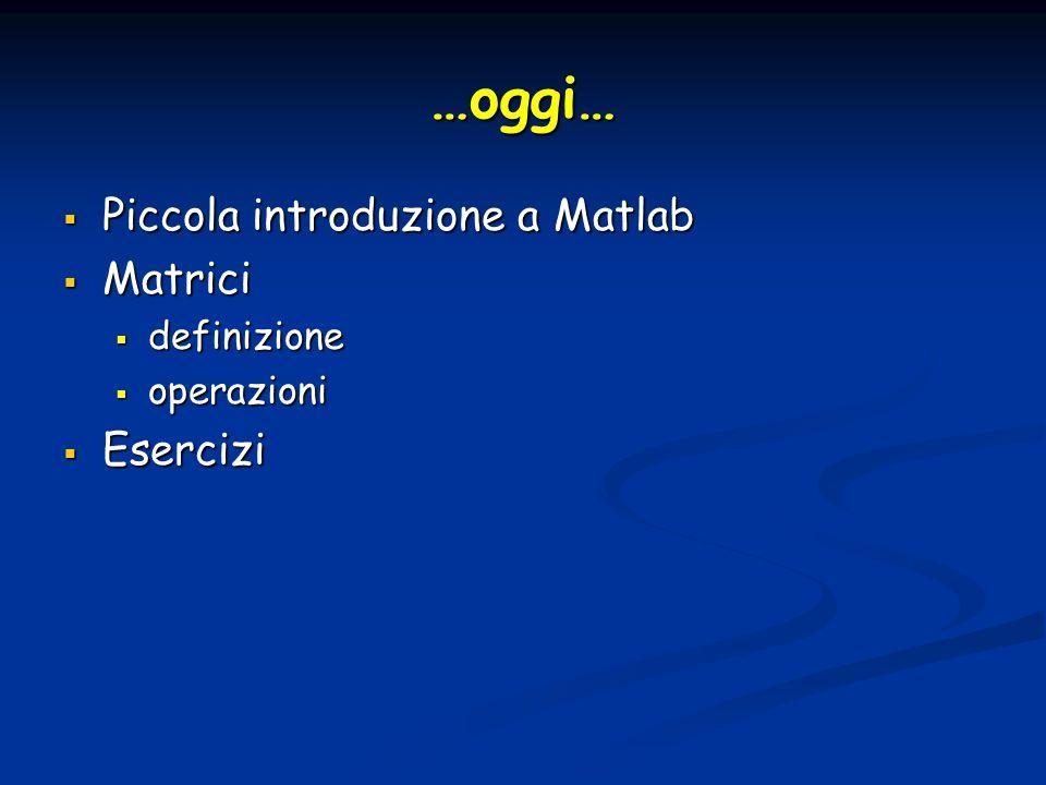 …oggi… Piccola introduzione a Matlab Piccola introduzione a Matlab Matrici Matrici definizione definizione operazioni operazioni Esercizi Esercizi