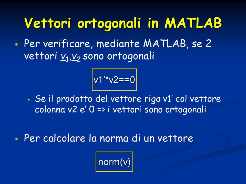 Vettori ortogonali in MATLAB Per verificare, mediante MATLAB, se 2 vettori v 1, v 2 sono ortogonali Se il prodotto del vettore riga v1 col vettore col
