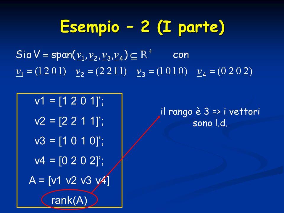 Esempio – 2 (I parte) v1 = [1 2 0 1]; v2 = [2 2 1 1]; v3 = [1 0 1 0]; v4 = [0 2 0 2]; A = [v1 v2 v3 v4] rank(A) il rango è 3 => i vettori sono l.d.