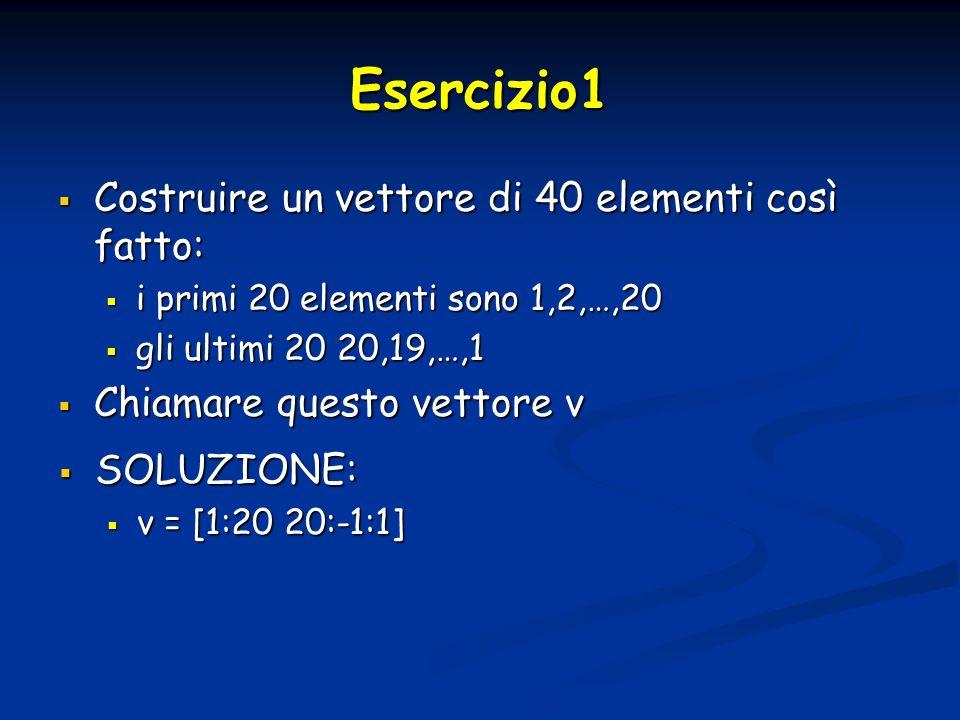 Esercizio1 Costruire un vettore di 40 elementi così fatto: Costruire un vettore di 40 elementi così fatto: i primi 20 elementi sono 1,2,…,20 i primi 20 elementi sono 1,2,…,20 gli ultimi 20 20,19,…,1 gli ultimi 20 20,19,…,1 Chiamare questo vettore v Chiamare questo vettore v SOLUZIONE: SOLUZIONE: v = [1:20 20:-1:1] v = [1:20 20:-1:1]
