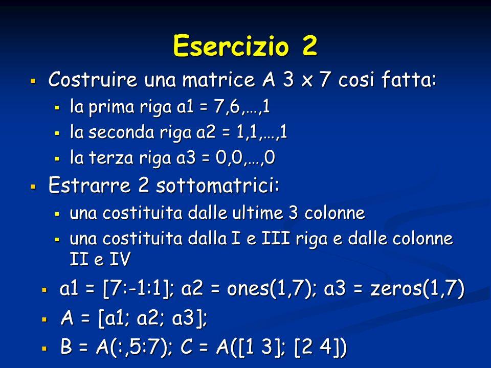 Esercizio 2 Costruire una matrice A 3 x 7 cosi fatta: Costruire una matrice A 3 x 7 cosi fatta: la prima riga a1 = 7,6,…,1 la prima riga a1 = 7,6,…,1 la seconda riga a2 = 1,1,…,1 la seconda riga a2 = 1,1,…,1 la terza riga a3 = 0,0,…,0 la terza riga a3 = 0,0,…,0 Estrarre 2 sottomatrici: Estrarre 2 sottomatrici: una costituita dalle ultime 3 colonne una costituita dalle ultime 3 colonne una costituita dalla I e III riga e dalle colonne II e IV una costituita dalla I e III riga e dalle colonne II e IV a1 = [7:-1:1]; a2 = ones(1,7); a3 = zeros(1,7) a1 = [7:-1:1]; a2 = ones(1,7); a3 = zeros(1,7) A = [a1; a2; a3]; A = [a1; a2; a3]; B = A(:,5:7); C = A([1 3]; [2 4]) B = A(:,5:7); C = A([1 3]; [2 4])
