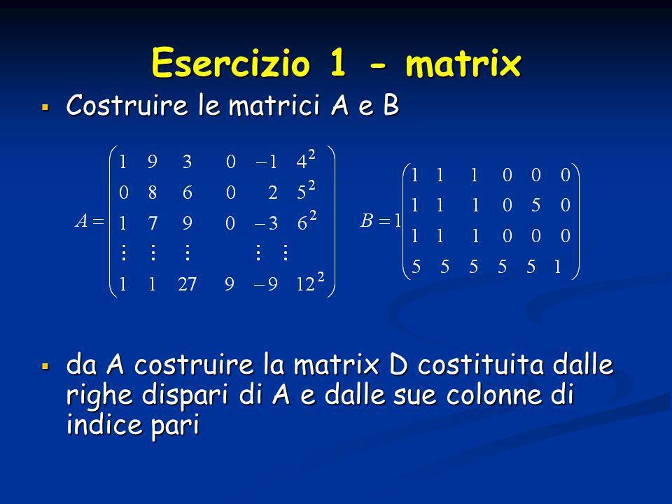 Esercizio 1 - matrix Costruire le matrici A e B Costruire le matrici A e B da A costruire la matrix D costituita dalle righe dispari di A e dalle sue