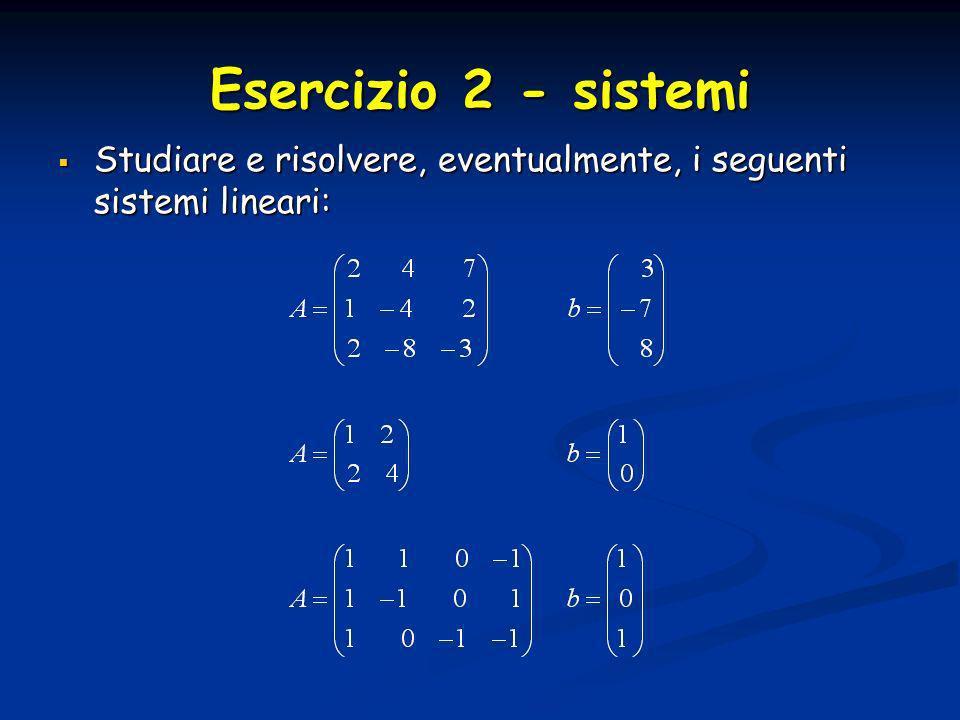 Esercizio 2 - sistemi Studiare e risolvere, eventualmente, i seguenti sistemi lineari: Studiare e risolvere, eventualmente, i seguenti sistemi lineari