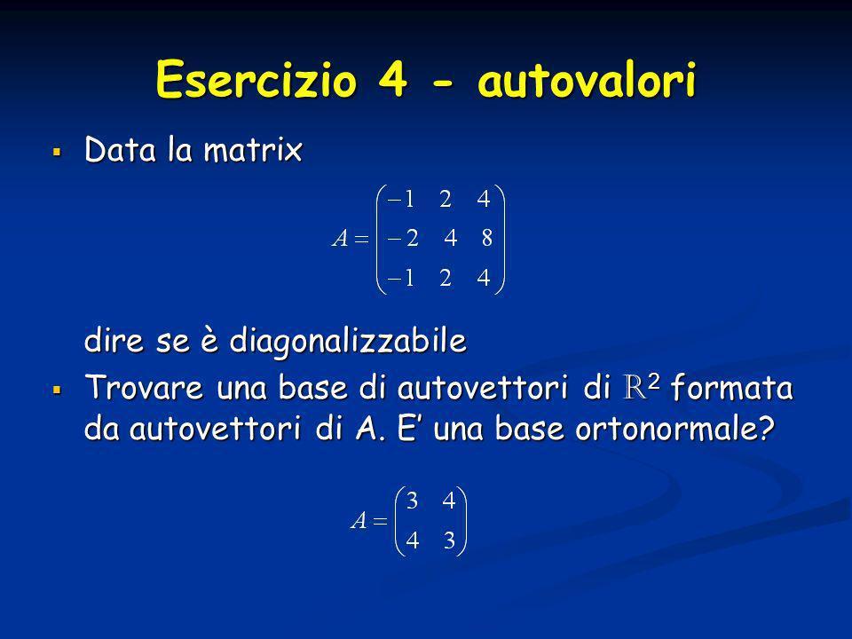 Esercizio 4 - autovalori Data la matrix Data la matrix dire se è diagonalizzabile Trovare una base di autovettori di R 2 formata da autovettori di A.