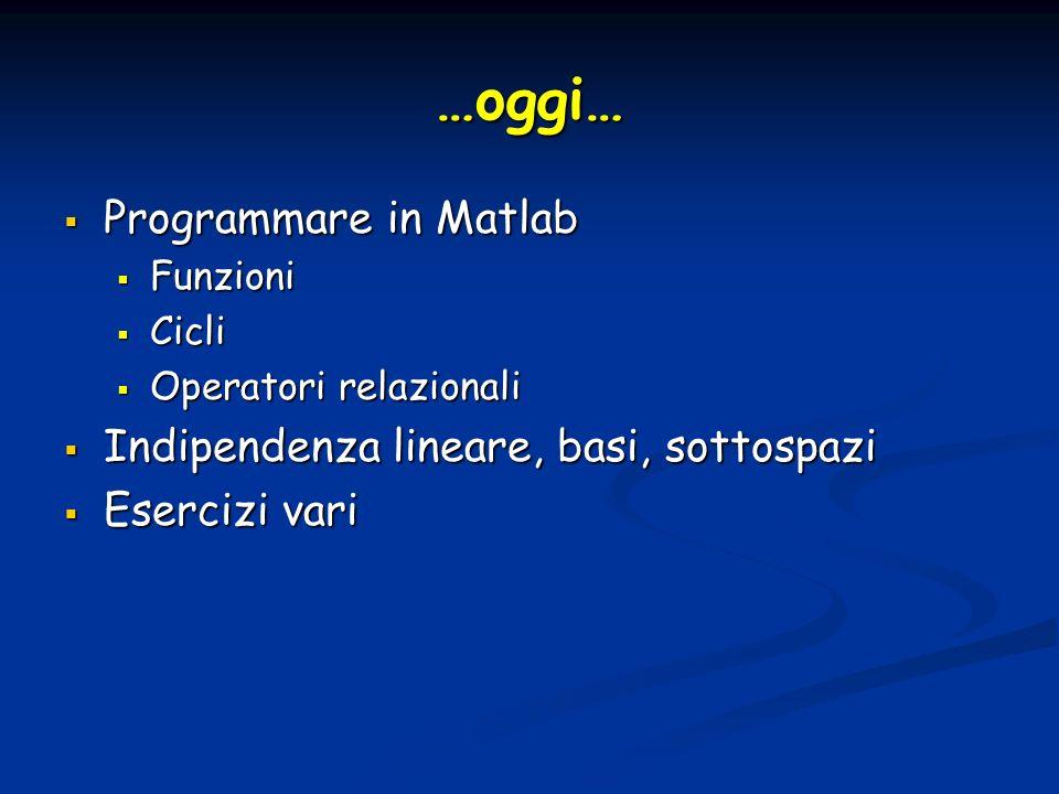 …oggi… Programmare in Matlab Programmare in Matlab Funzioni Funzioni Cicli Cicli Operatori relazionali Operatori relazionali Indipendenza lineare, bas