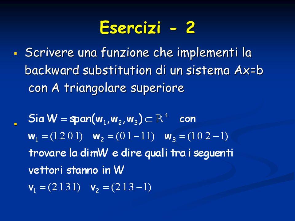 Esercizi - 2 Scrivere una funzione che implementi la Scrivere una funzione che implementi la backward substitution di un sistema Ax=b backward substit