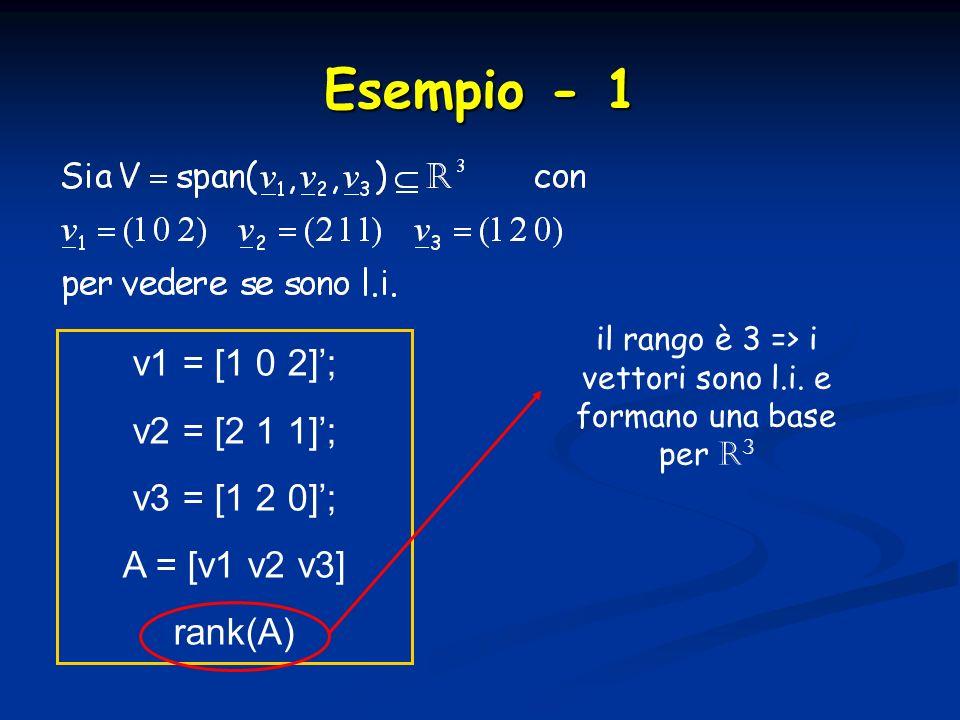 Esempio - 1 v1 = [1 0 2]; v2 = [2 1 1]; v3 = [1 2 0]; A = [v1 v2 v3] rank(A) il rango è 3 => i vettori sono l.i. e formano una base per R 3
