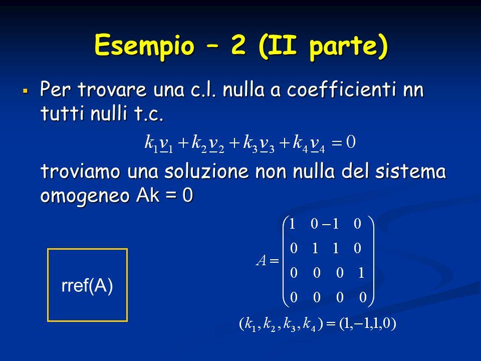 Esempio – 2 (II parte) Per trovare una c.l. nulla a coefficienti nn tutti nulli t.c.