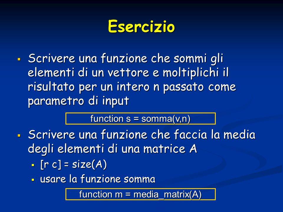 Esercizio Scrivere una funzione che sommi gli elementi di un vettore e moltiplichi il risultato per un intero n passato come parametro di input Scrivere una funzione che sommi gli elementi di un vettore e moltiplichi il risultato per un intero n passato come parametro di input Scrivere una funzione che faccia la media degli elementi di una matrice A Scrivere una funzione che faccia la media degli elementi di una matrice A [r c] = size(A) [r c] = size(A) usare la funzione somma usare la funzione somma function s = somma(v,n) function m = media_matrix(A)