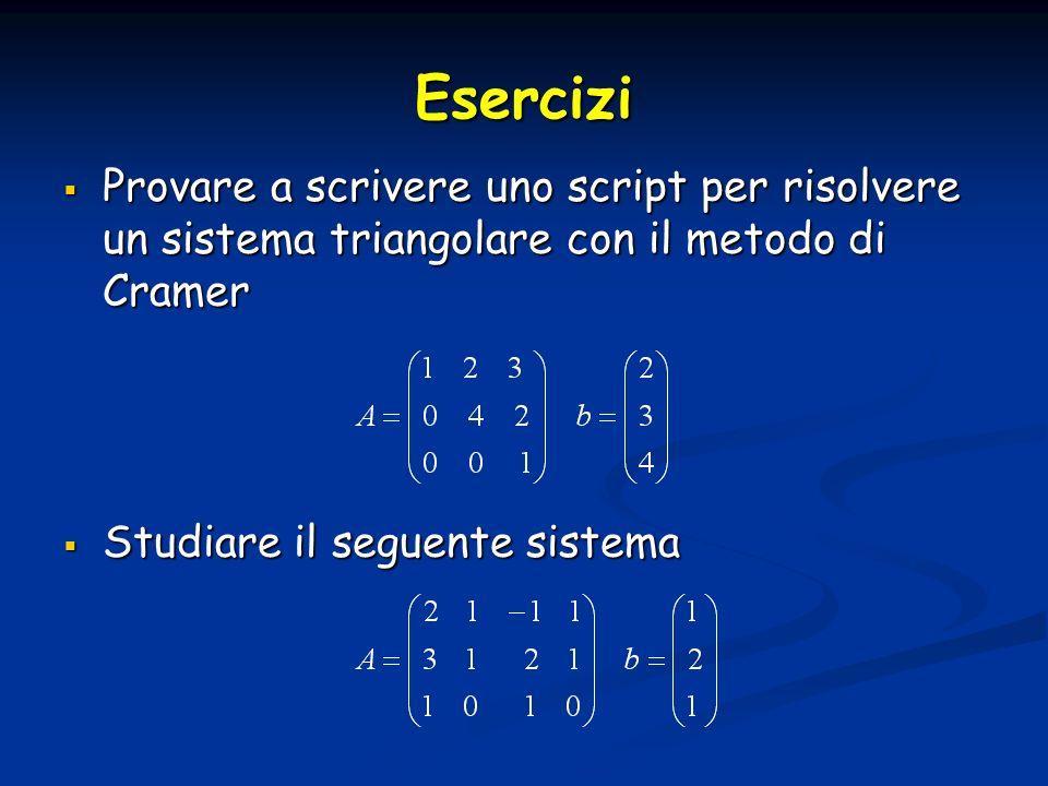 Esercizi Provare a scrivere uno script per risolvere un sistema triangolare con il metodo di Cramer Provare a scrivere uno script per risolvere un sis