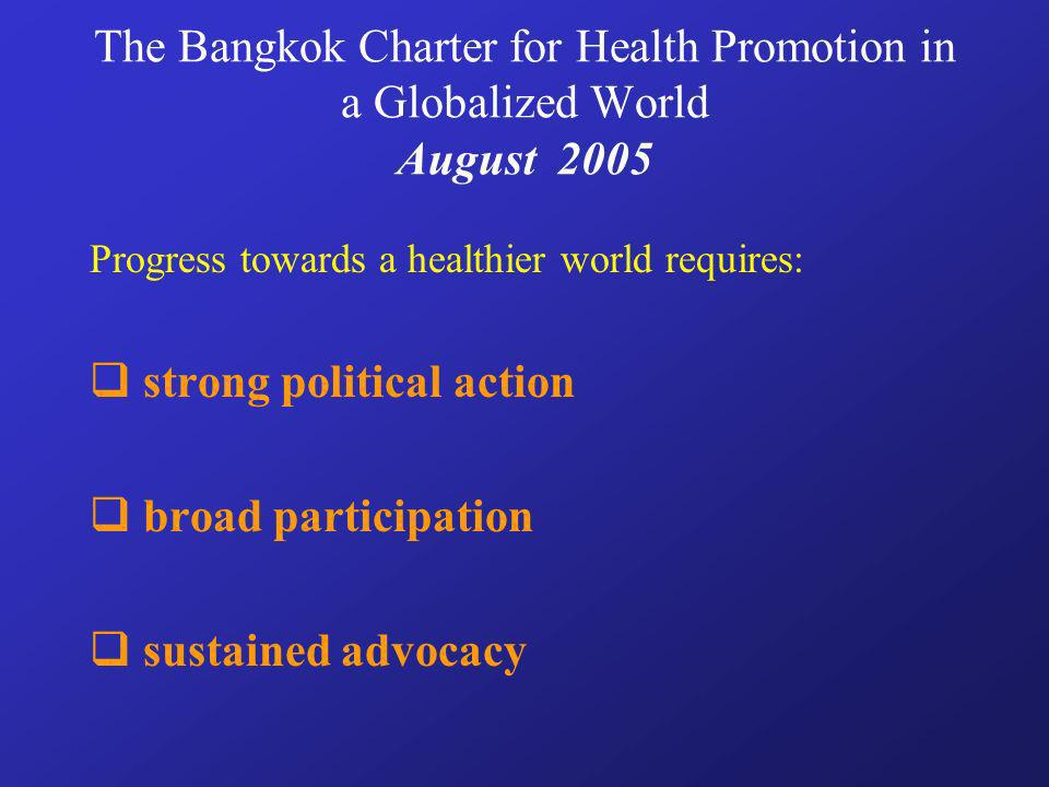 The Bangkok Charter for Health Promotion in a Globalized World August 2005 Progress towards a healthier world requires: strong political action broad participation sustained advocacy