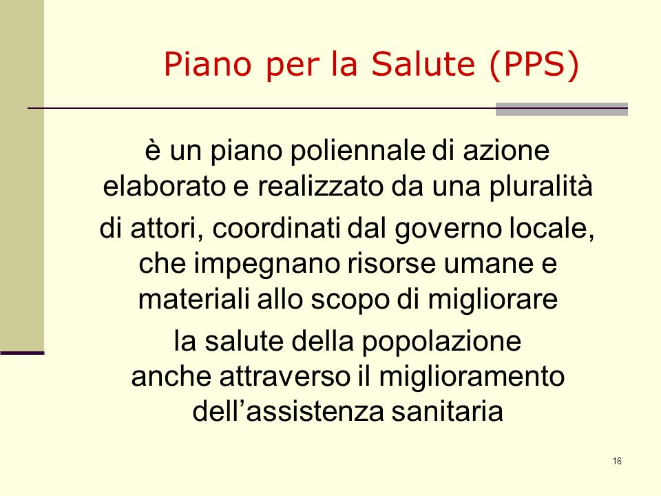 16 Piano per la Salute (PPS) è un piano poliennale di azione elaborato e realizzato da una pluralità di attori, coordinati dal governo locale, che imp
