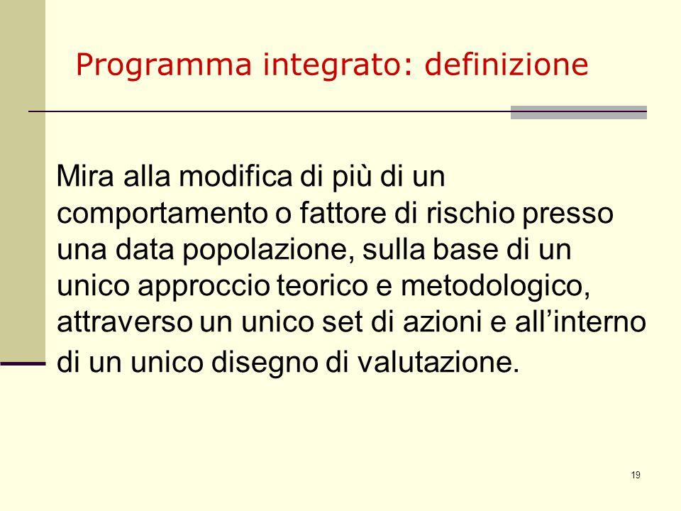 19 Programma integrato: definizione Mira alla modifica di più di un comportamento o fattore di rischio presso una data popolazione, sulla base di un u