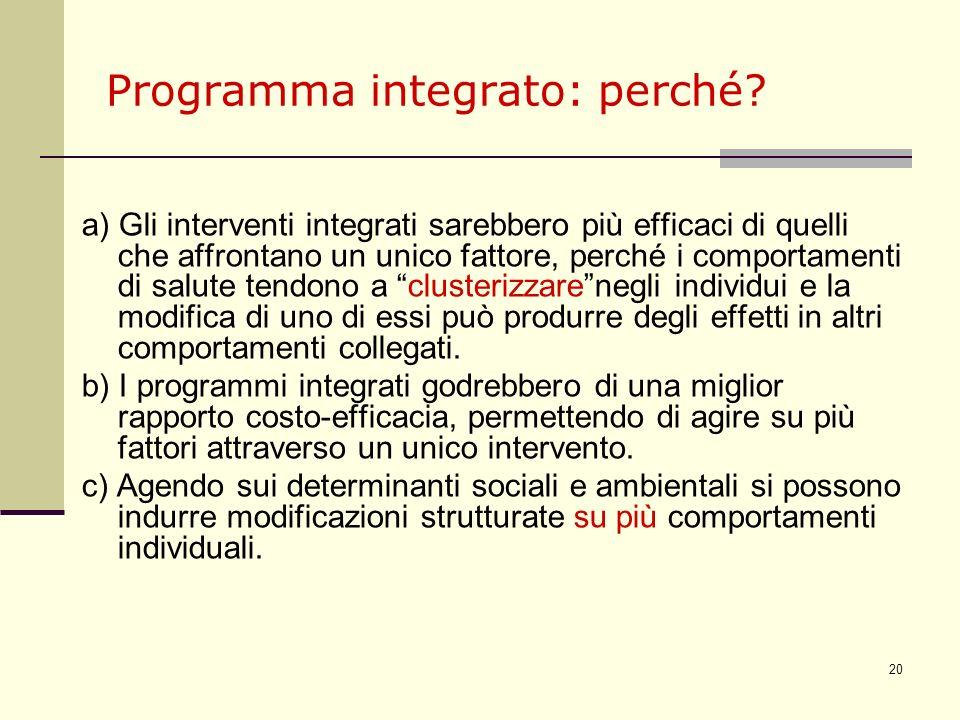 20 Programma integrato: perché? a) Gli interventi integrati sarebbero più efficaci di quelli che affrontano un unico fattore, perché i comportamenti d