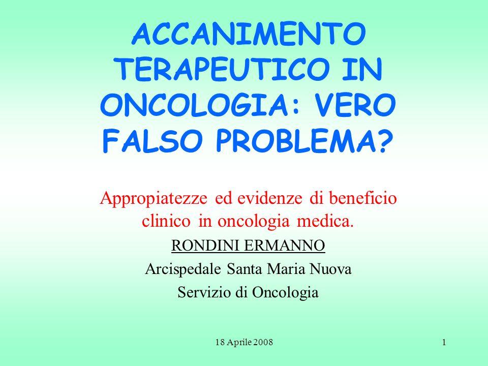 18 Aprile 20081 ACCANIMENTO TERAPEUTICO IN ONCOLOGIA: VERO FALSO PROBLEMA? Appropiatezze ed evidenze di beneficio clinico in oncologia medica. RONDINI