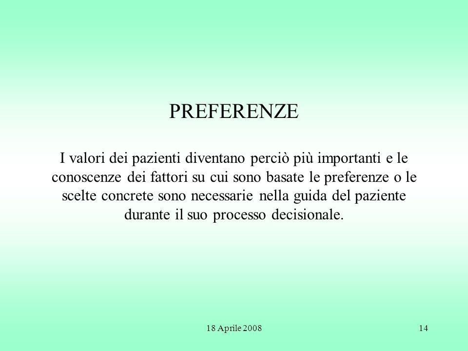18 Aprile 200814 PREFERENZE I valori dei pazienti diventano perciò più importanti e le conoscenze dei fattori su cui sono basate le preferenze o le sc