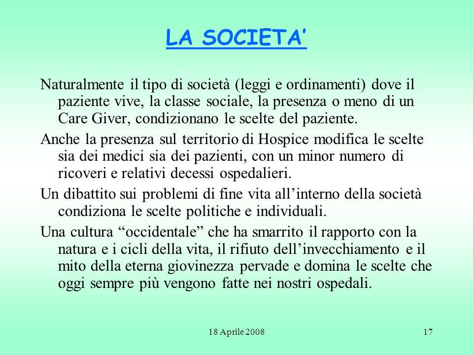 18 Aprile 200817 LA SOCIETA Naturalmente il tipo di società (leggi e ordinamenti) dove il paziente vive, la classe sociale, la presenza o meno di un C