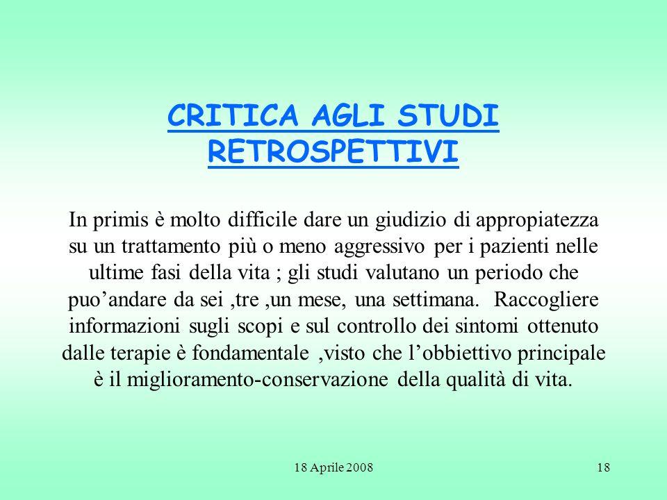 18 Aprile 200818 CRITICA AGLI STUDI RETROSPETTIVI In primis è molto difficile dare un giudizio di appropiatezza su un trattamento più o meno aggressiv