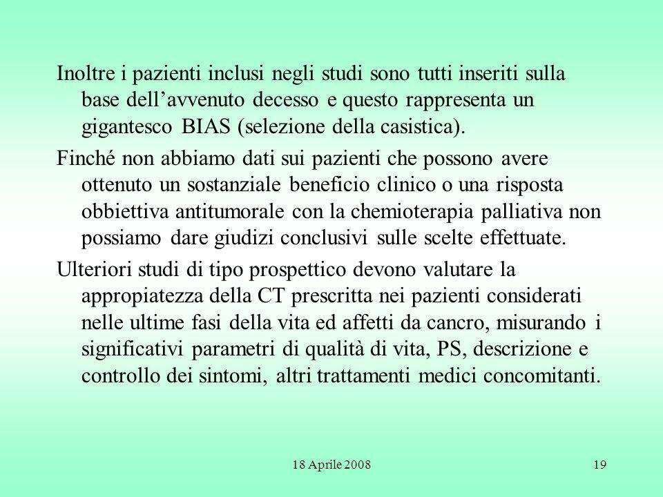 18 Aprile 200819 Inoltre i pazienti inclusi negli studi sono tutti inseriti sulla base dellavvenuto decesso e questo rappresenta un gigantesco BIAS (s