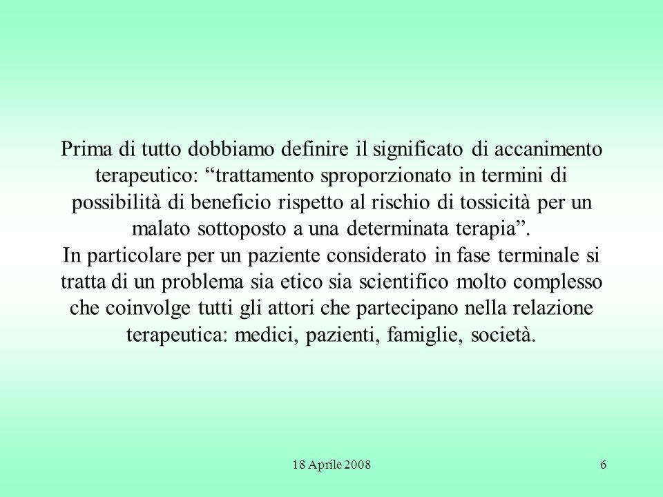 18 Aprile 20086 Prima di tutto dobbiamo definire il significato di accanimento terapeutico: trattamento sproporzionato in termini di possibilità di be