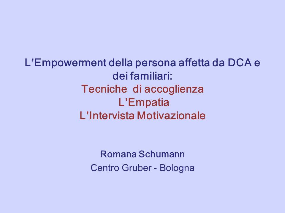 L Empowerment della persona affetta da DCA e dei familiari: Tecniche di accoglienza L Empatia L Intervista Motivazionale Romana Schumann Centro Gruber