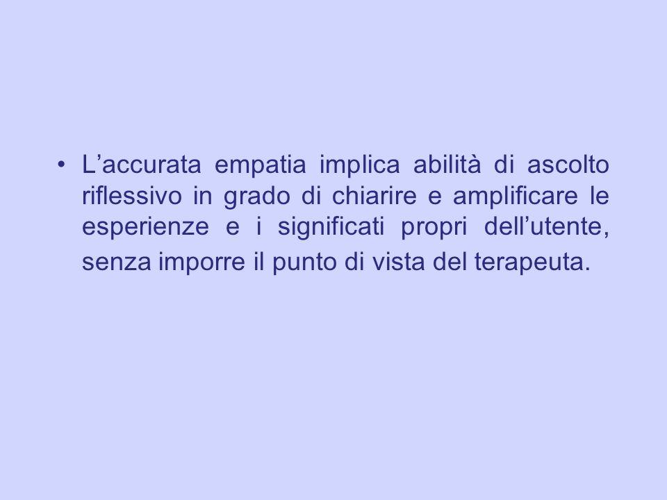 L accurata empatia implica abilit à di ascolto riflessivo in grado di chiarire e amplificare le esperienze e i significati propri dell utente, senza i