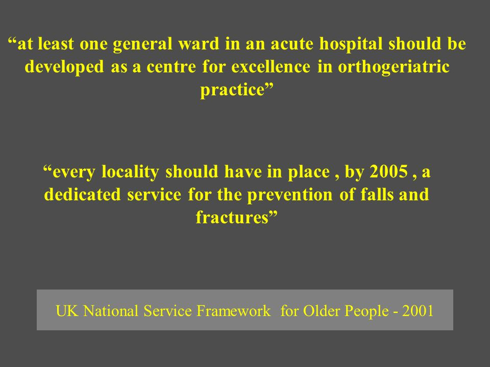 UK National Service Framework for Older People - 2001 at least one general ward in an acute hospital should be developed as a centre for excellence in