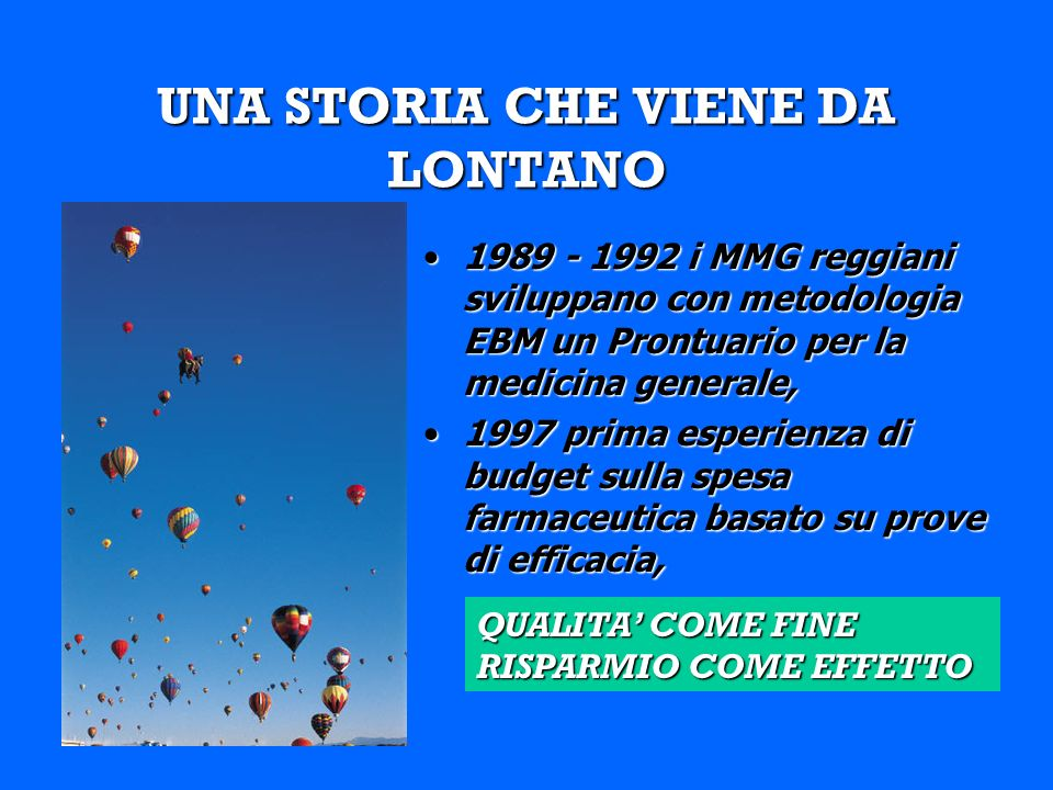 UNA STORIA CHE VIENE DA LONTANO 1989 - 1992 i MMG reggiani sviluppano con metodologia EBM un Prontuario per la medicina generale,1989 - 1992 i MMG reggiani sviluppano con metodologia EBM un Prontuario per la medicina generale, 1997 prima esperienza di budget sulla spesa farmaceutica basato su prove di efficacia,1997 prima esperienza di budget sulla spesa farmaceutica basato su prove di efficacia, QUALITA COME FINE RISPARMIO COME EFFETTO