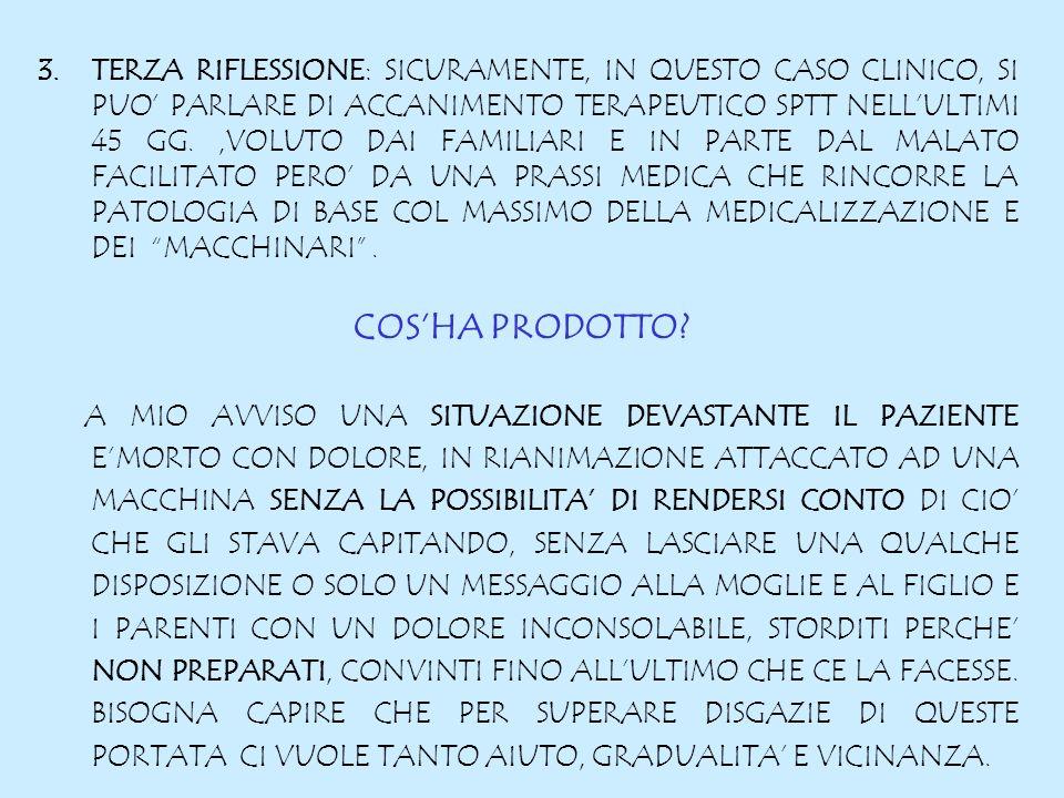 3.TERZA RIFLESSIONE: SICURAMENTE, IN QUESTO CASO CLINICO, SI PUO PARLARE DI ACCANIMENTO TERAPEUTICO SPTT NELLULTIMI 45 GG.,VOLUTO DAI FAMILIARI E IN PARTE DAL MALATO FACILITATO PERO DA UNA PRASSI MEDICA CHE RINCORRE LA PATOLOGIA DI BASE COL MASSIMO DELLA MEDICALIZZAZIONE E DEI MACCHINARI.