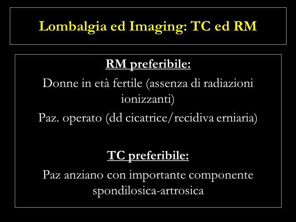 Lombalgia ed Imaging: TC ed RM RM preferibile: Donne in età fertile (assenza di radiazioni ionizzanti) Paz. operato (dd cicatrice/recidiva erniaria) T