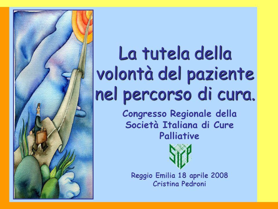 Congresso Regionale della Società Italiana di Cure Palliative Reggio Emilia 18 aprile 2008 Cristina Pedroni La tutela della volontà del paziente nel p