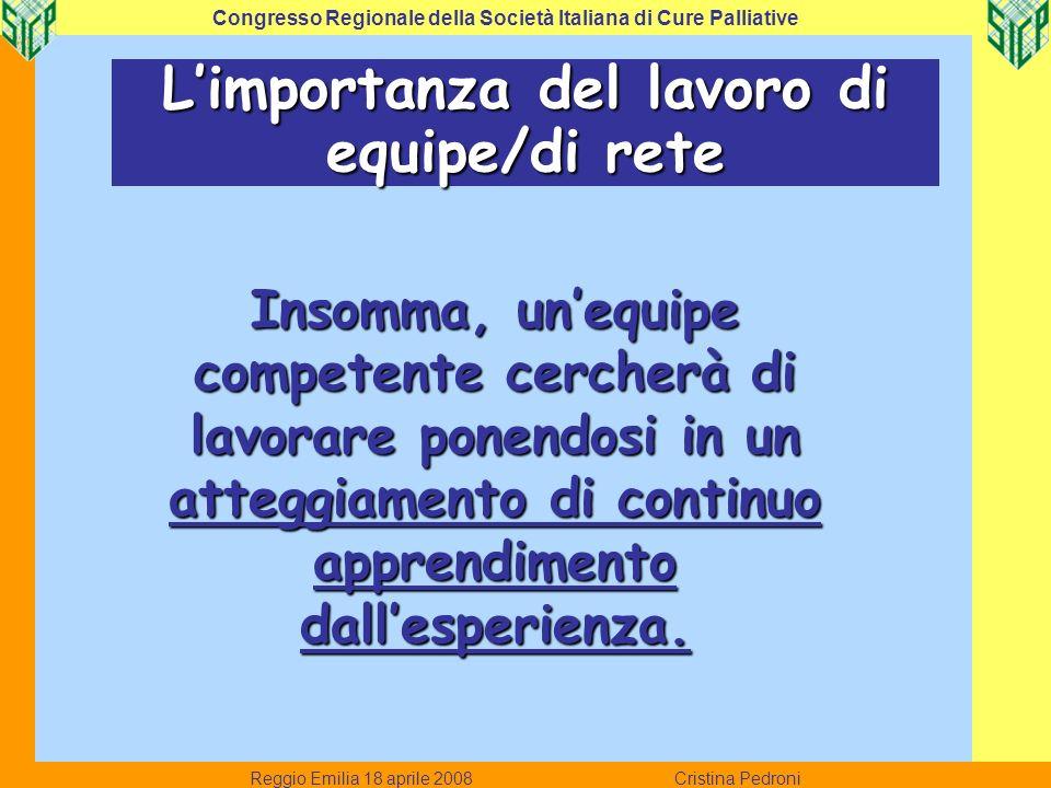 Reggio Emilia 18 aprile 2008 Cristina Pedroni Congresso Regionale della Società Italiana di Cure Palliative Limportanza del lavoro di equipe/di rete I