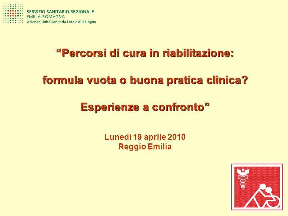 Percorsi di cura in riabilitazione: formula vuota o buona pratica clinica? Esperienze a confronto Lunedì 19 aprile 2010 Reggio Emilia