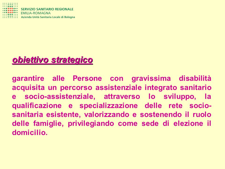 obiettivo strategico garantire alle Persone con gravissima disabilità acquisita un percorso assistenziale integrato sanitario e socio-assistenziale, a