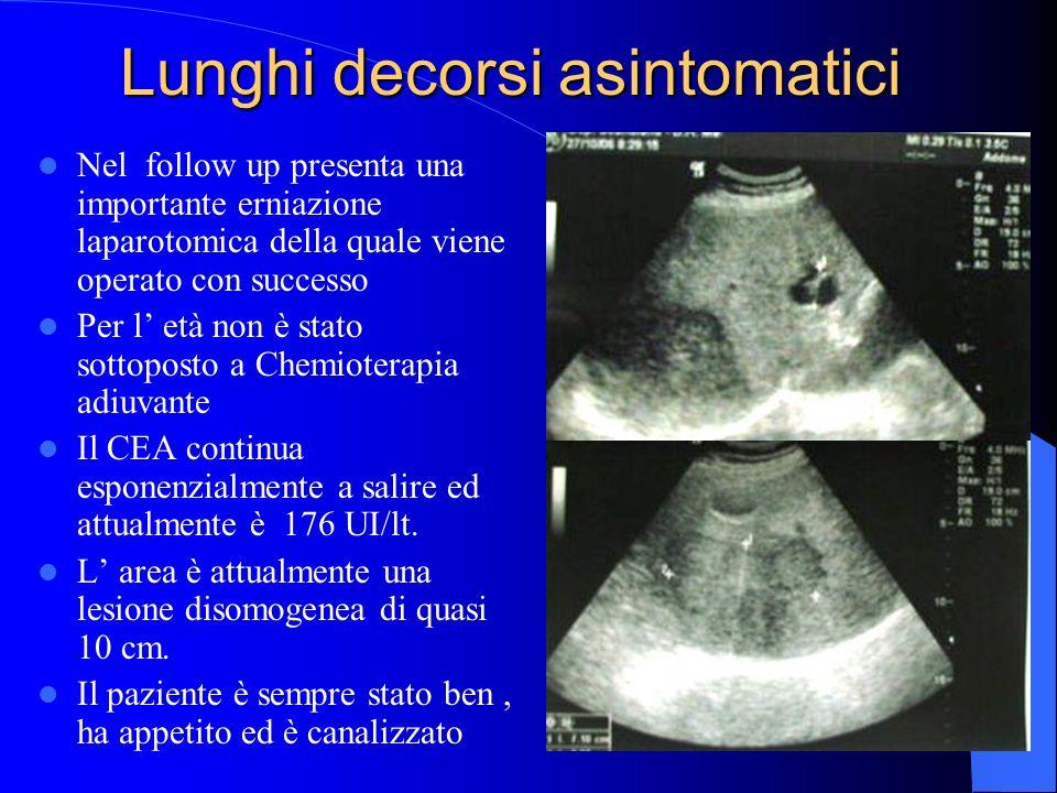 Lunghi decorsi asintomatici Nel follow up presenta una importante erniazione laparotomica della quale viene operato con successo Per l età non è stato sottoposto a Chemioterapia adiuvante Il CEA continua esponenzialmente a salire ed attualmente è 176 UI/lt.
