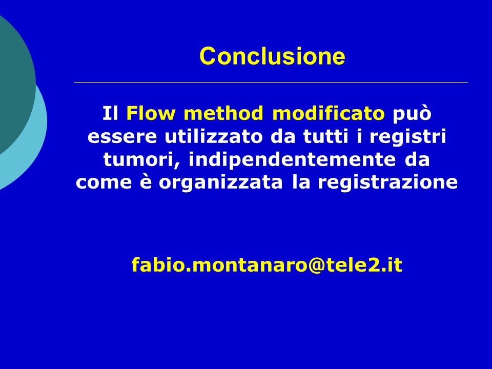 Conclusione o Il Flow method modificato può essere utilizzato da tutti i registri tumori, indipendentemente da come è organizzata la registrazione o fabio.montanaro@tele2.it
