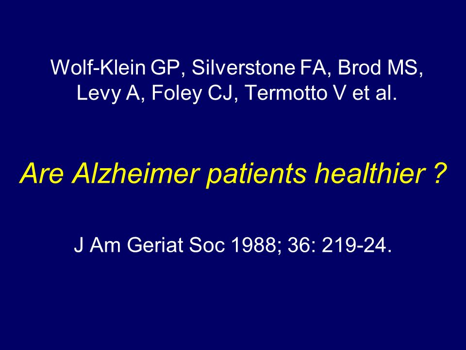 Wolf-Klein GP, Silverstone FA, Brod MS, Levy A, Foley CJ, Termotto V et al. Are Alzheimer patients healthier ? J Am Geriat Soc 1988; 36: 219-24.