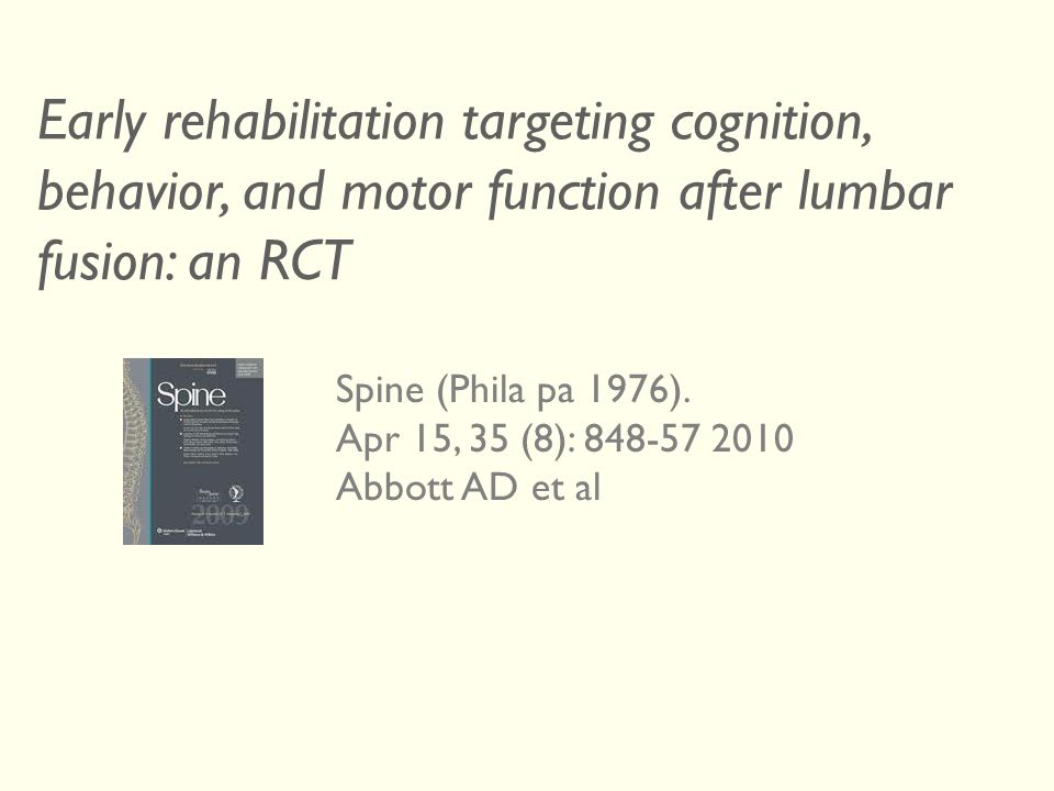 Early rehabilitation targeting cognition, behavior, and motor function after lumbar fusion: an RCT Spine (Phila pa 1976). Apr 15, 35 (8): 848-57 2010