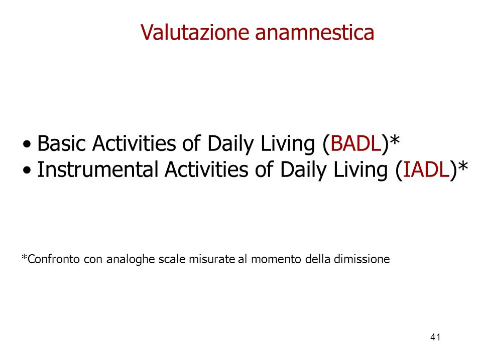 41 Valutazione anamnestica Basic Activities of Daily Living (BADL)* Instrumental Activities of Daily Living (IADL)* *Confronto con analoghe scale misurate al momento della dimissione