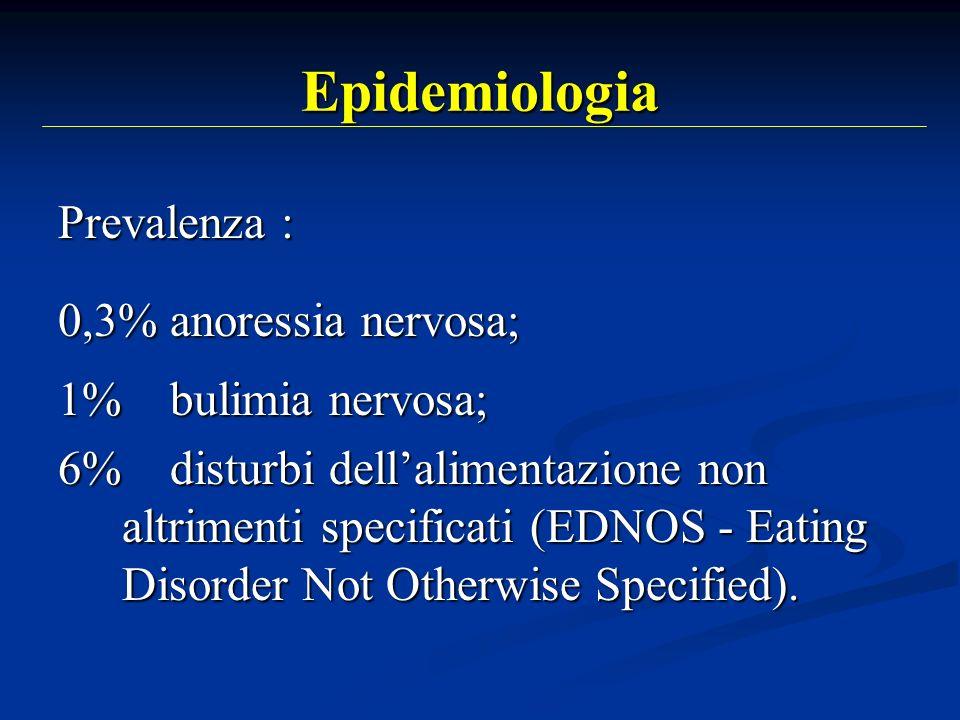 Epidemiologia Prevalenza : 0,3% anoressia nervosa; 1% bulimia nervosa; 6% disturbi dellalimentazione non altrimenti specificati (EDNOS - Eating Disord