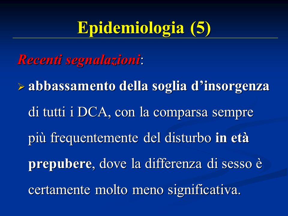 Epidemiologia (5) Recenti segnalazioni: abbassamento della soglia dinsorgenza di tutti i DCA, con la comparsa sempre più frequentemente del disturbo i