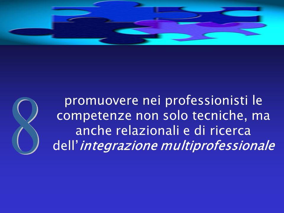 promuovere nei professionisti le competenze non solo tecniche, ma anche relazionali e di ricerca dellintegrazione multiprofessionale