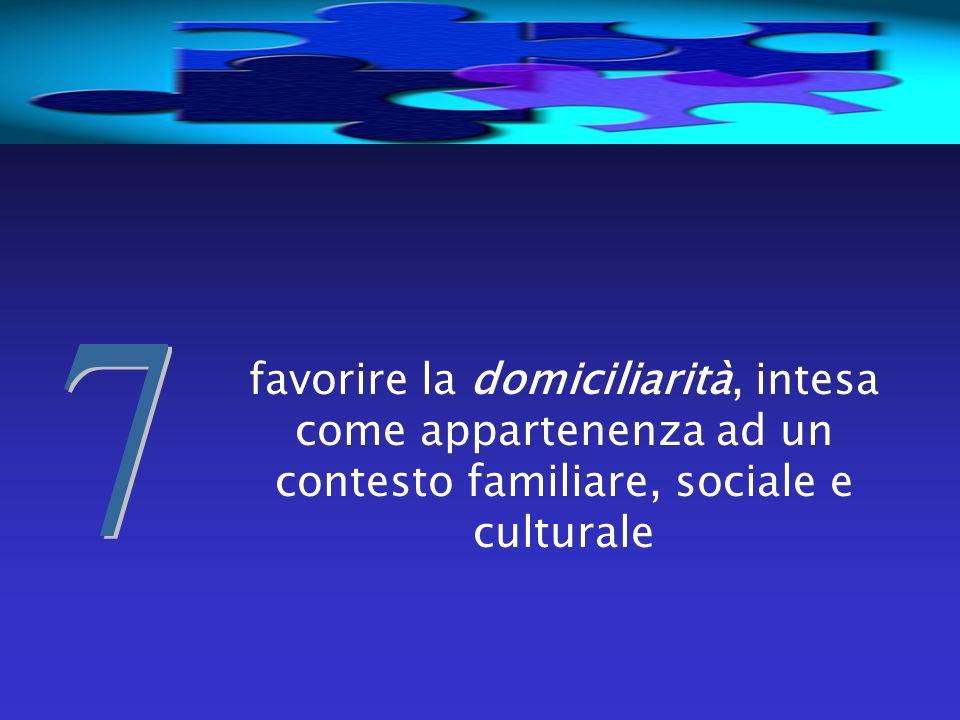 favorire la domiciliarità, intesa come appartenenza ad un contesto familiare, sociale e culturale
