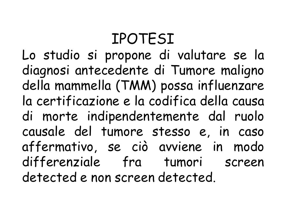 IPOTESI Lo studio si propone di valutare se la diagnosi antecedente di Tumore maligno della mammella (TMM) possa influenzare la certificazione e la codifica della causa di morte indipendentemente dal ruolo causale del tumore stesso e, in caso affermativo, se ciò avviene in modo differenziale fra tumori screen detected e non screen detected.