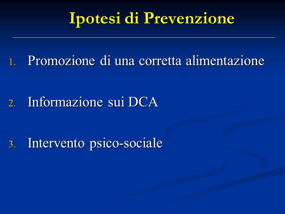 Ipotesi di Prevenzione 1. Promozione di una corretta alimentazione 2. Informazione sui DCA 3. Intervento psico-sociale