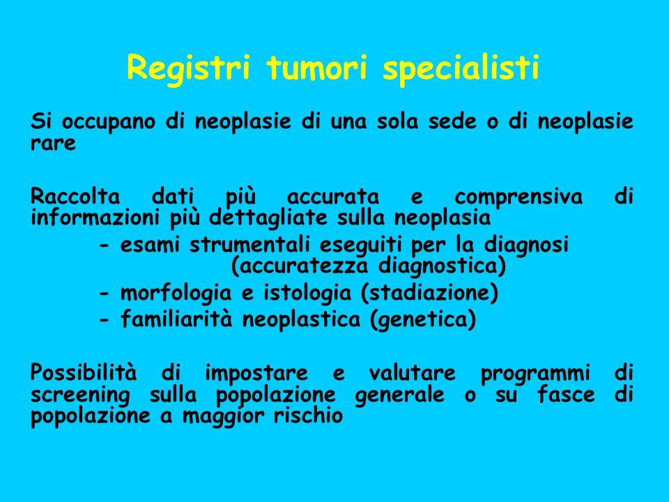 Registri tumori specialisti Si occupano di neoplasie di una sola sede o di neoplasie rare Raccolta dati più accurata e comprensiva di informazioni più