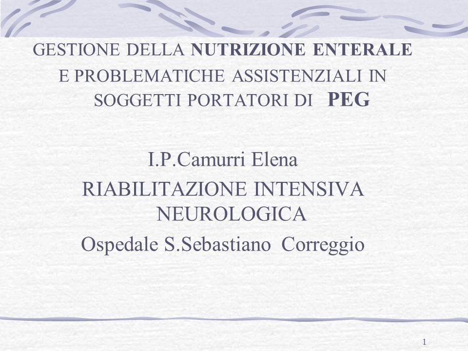 1 GESTIONE DELLA NUTRIZIONE ENTERALE E PROBLEMATICHE ASSISTENZIALI IN SOGGETTI PORTATORI DI PEG I.P.Camurri Elena RIABILITAZIONE INTENSIVA NEUROLOGICA Ospedale S.Sebastiano Correggio