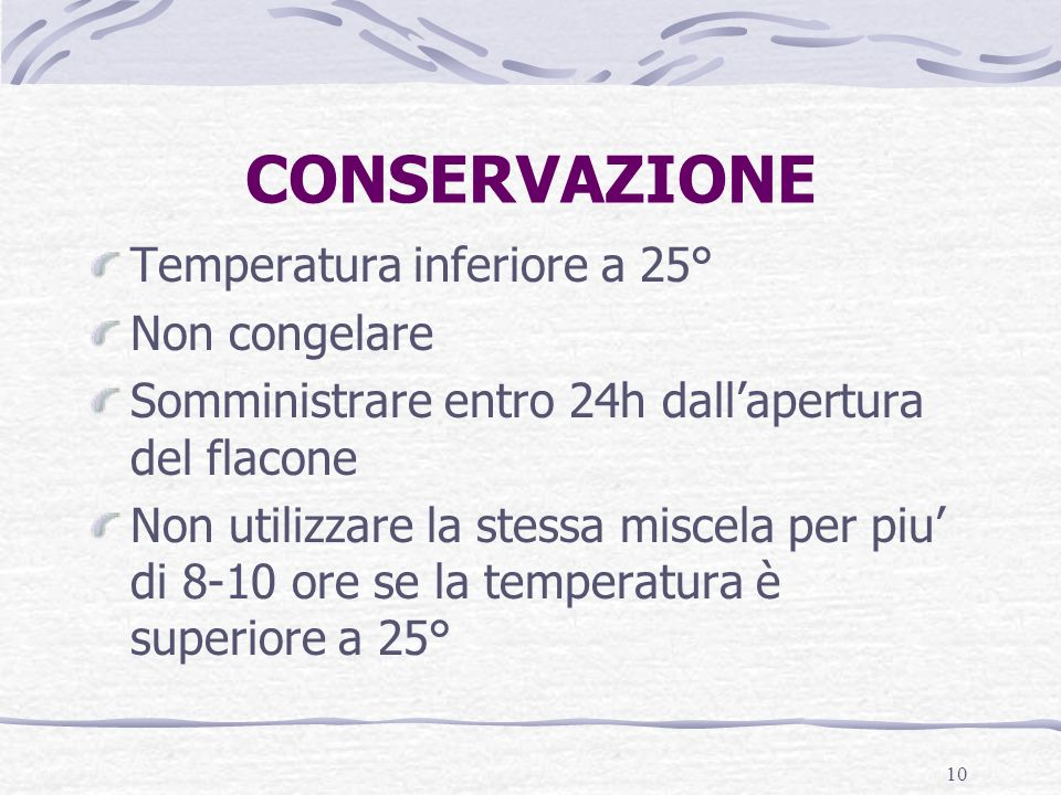 10 CONSERVAZIONE Temperatura inferiore a 25° Non congelare Somministrare entro 24h dallapertura del flacone Non utilizzare la stessa miscela per piu di 8-10 ore se la temperatura è superiore a 25°